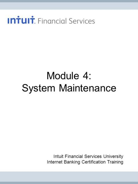 Module 4: System Maintenance Intuit Financial Services University Internet Banking Certification Training.