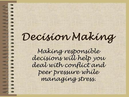 Decision Making Making responsible decisions will help you deal with conflict and peer pressure while managing stress.