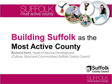 Building Suffolk as the Most Active County Richard Hunt, Head of Service Development (Culture, Sport and Communities) Suffolk County Council.
