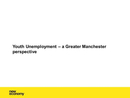 Youth Unemployment – a Greater Manchester perspective.