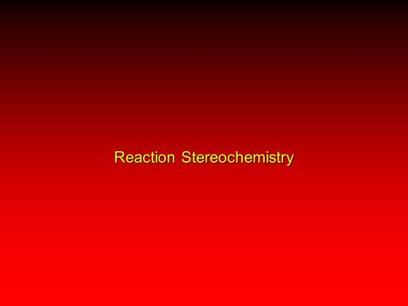 Reaction Stereochemistry A regioselective reaction: preferential formation of one constitutional isomer A stereoselective reaction: preferential formation.