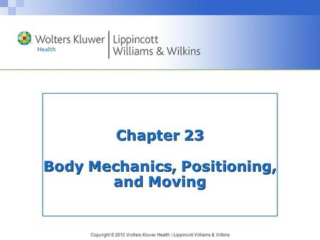 Copyright © 2013 Wolters Kluwer Health | Lippincott Williams & Wilkins Chapter 23 Body Mechanics, Positioning, and Moving.