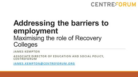 Addressing the barriers to employment Maximising the role of Recovery Colleges JAMES KEMPTON ASSOCIATE DIRECTOR OF EDUCATION AND SOCIAL POLICY, CENTREFORUM.