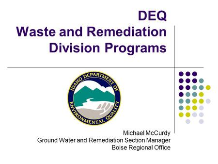 DEQ Waste and Remediation Division Programs Michael McCurdy Ground Water and Remediation Section Manager Boise Regional Office.