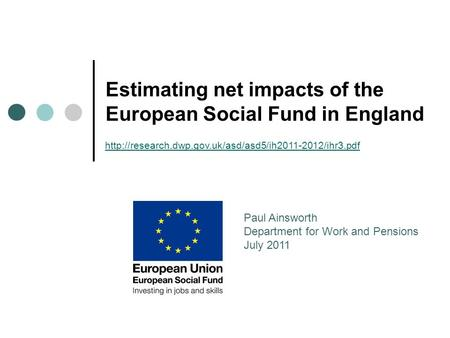 Estimating net impacts of the European Social Fund in England Paul Ainsworth Department for Work and Pensions July 2011