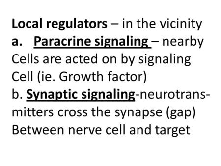 Cell Communication Chapter 11 Local regulators – in the vicinity a.Paracrine signaling – nearby Cells are acted on by signaling Cell (ie. Growth factor)