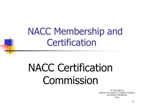1 NACC Membership and Certification NACC Certification Commission © Copyright by National Association of Catholic Chaplains ALL RIGHTS RESERVED 2006.