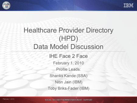 February 1,2010 SOCIAL SECURITY ADMINISTRATION-HIT SUPPORT Healthcare Provider Directory (HPD) Data Model Discussion IHE Face 2 Face February 1, 2010 Profile.