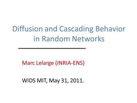 Diffusion and Cascading Behavior in Random Networks Marc Lelarge (INRIA-ENS) WIDS MIT, May 31, 2011.