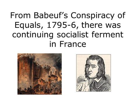From Babeuf's Conspiracy of Equals, 1795-6, there was continuing socialist ferment in France.