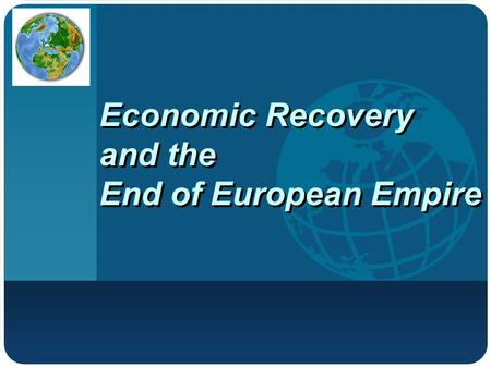 Company LOGO Economic Recovery and the End of European Empire.