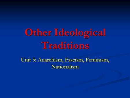 Other Ideological Traditions Unit 5: Anarchism, Fascism, Feminism, Nationalism.