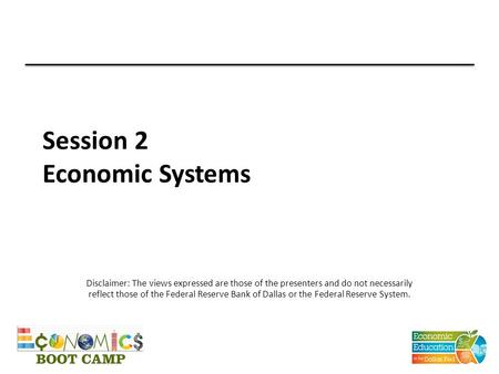 Session 2 Economic Systems Disclaimer: The views expressed are those of the presenters and do not necessarily reflect those of the Federal Reserve Bank.