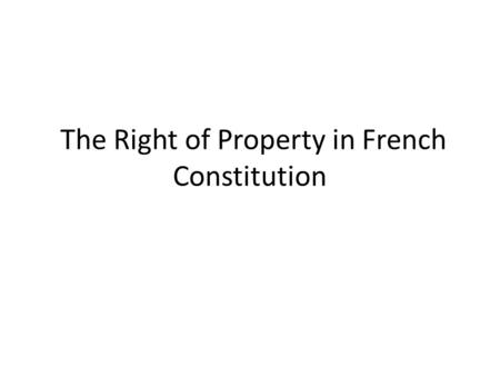 The Right of Property in French Constitution. Importance of property right The property right, the right of life, and the right of liberty are the most.
