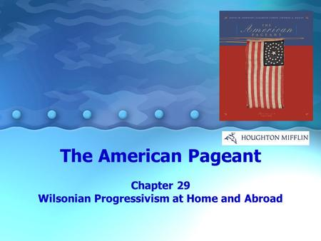The American Pageant Chapter 29 Wilsonian Progressivism at Home and Abroad.