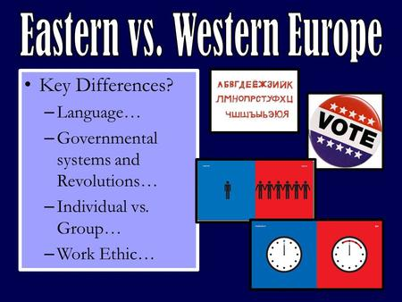 Key Differences? – Language… – Governmental systems and Revolutions… – Individual vs. Group… – Work Ethic…
