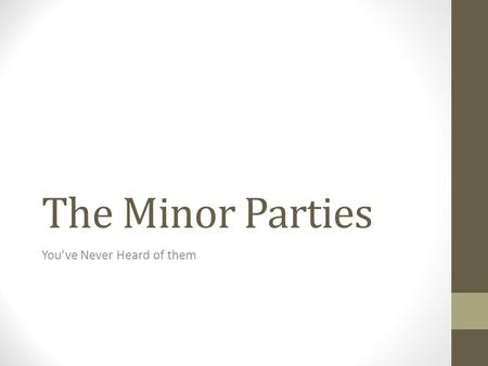 The Minor Parties You've Never Heard of them. Minor Parties in the US Hard to classify Some are single issue Some are regional Some are only in one state.