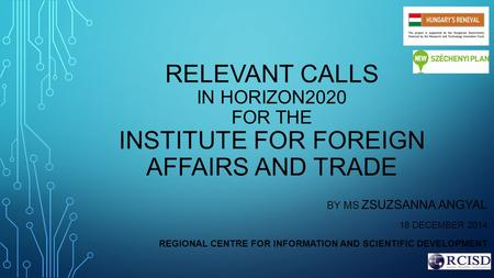 RELEVANT CALLS IN HORIZON2020 FOR THE INSTITUTE FOR FOREIGN AFFAIRS AND TRADE BY MS ZSUZSANNA ANGYAL 18 DECEMBER 2014 REGIONAL CENTRE FOR INFORMATION AND.