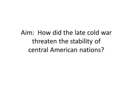 Aim: How did the late cold war threaten the stability of central American nations?