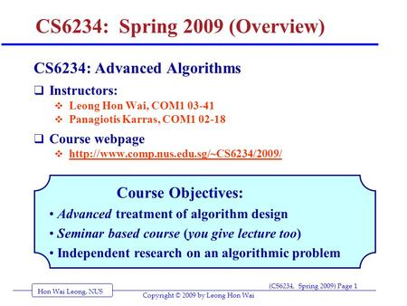 Hon Wai Leong, NUS (CS6234, Spring 2009) Page 1 Copyright © 2009 by Leong Hon Wai CS6234: Spring 2009 (Overview) CS6234: Advanced Algorithms  Instructors:
