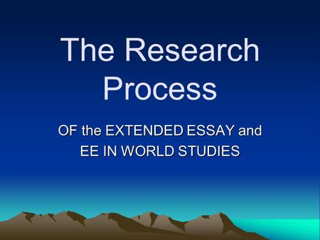 The Research Process OF the EXTENDED ESSAY and EE IN WORLD STUDIES.