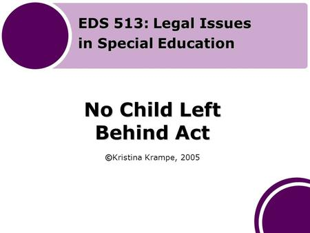 No Child Left Behind Act © No Child Left Behind Act ©Kristina Krampe, 2005 EDS 513: Legal Issues in Special Education.