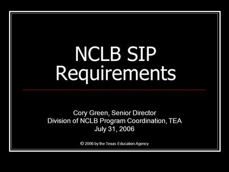 NCLB SIP Requirements Cory Green, Senior Director Division of NCLB Program Coordination, TEA July 31, 2006 © 2006 by the Texas Education Agency.