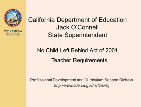 JACK O'CONNELL State Superintendent of Public Instruction California Department of Education Jack O'Connell State Superintendent No Child Left Behind Act.