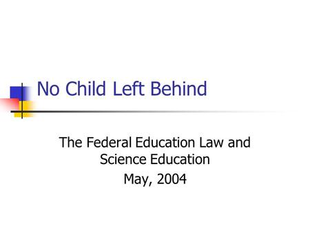 No Child Left Behind The Federal Education Law and Science Education May, 2004.