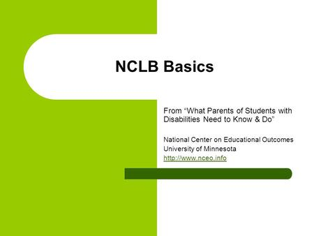 "NCLB Basics From ""What Parents of Students with Disabilities Need to Know & Do"" National Center on Educational Outcomes University of Minnesota"