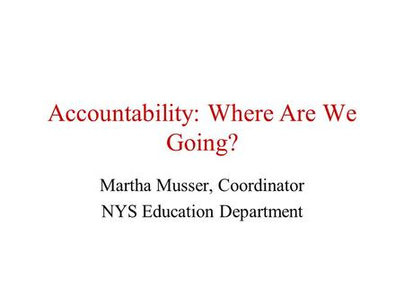 Accountability: Where Are We Going? Martha Musser, Coordinator NYS Education Department.