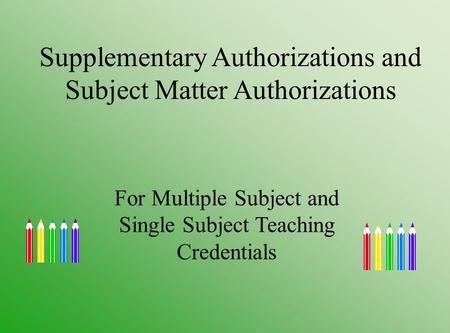 Supplementary Authorizations and Subject Matter Authorizations For Multiple Subject and Single Subject Teaching Credentials.