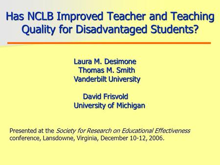 Has NCLB Improved Teacher and Teaching Quality for Disadvantaged Students? Laura M. Desimone Thomas M. Smith Vanderbilt University David Frisvold University.