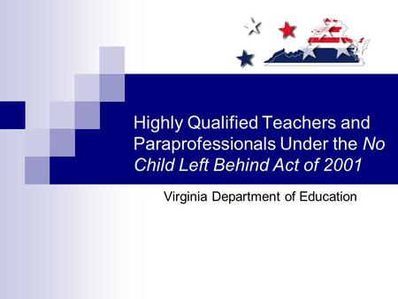 Highly Qualified Teachers and Paraprofessionals Under the No Child Left Behind Act of 2001 Virginia Department of Education.