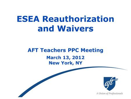 ESEA Reauthorization and Waivers AFT Teachers PPC Meeting March 13, 2012 New York, NY.