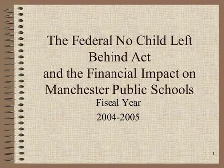 1 The Federal No Child Left Behind Act and the Financial Impact on Manchester Public Schools Fiscal Year 2004-2005.