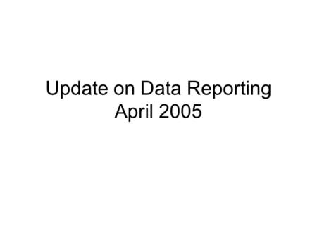 Update on Data Reporting April 2005. LEAP Changes LEAP software will be released shortly. Final LEAP software will not be available before mid-July. We.