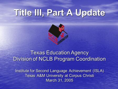 Title III, Part A Update Texas Education Agency Division of NCLB Program Coordination Institute for Second Language Achievement (ISLA) Texas A&M University.