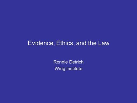 Evidence, Ethics, and the Law Ronnie Detrich Wing Institute.