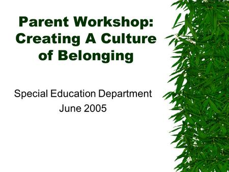 Parent Workshop: Creating A Culture of Belonging Special Education Department June 2005.