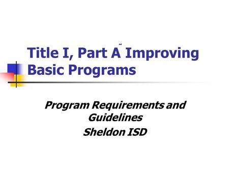Title I, Part A Improving Basic Programs Program Requirements and Guidelines Sheldon ISD.