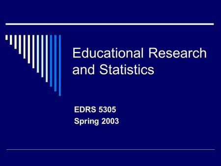 Educational Research and Statistics EDRS 5305 Spring 2003.