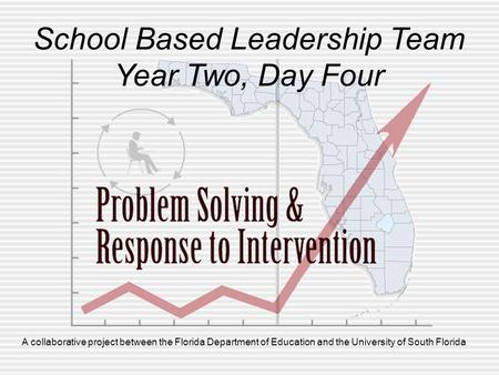 A collaborative project between the Florida Department of Education and the University of South Florida School Based Leadership Team Year Two, Day Four.