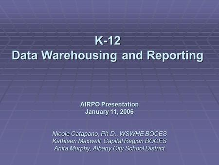 K-12 Data Warehousing and Reporting AIRPO Presentation January 11, 2006 Nicole Catapano, Ph.D., WSWHE BOCES Kathleen Maxwell, Capital Region BOCES Anita.