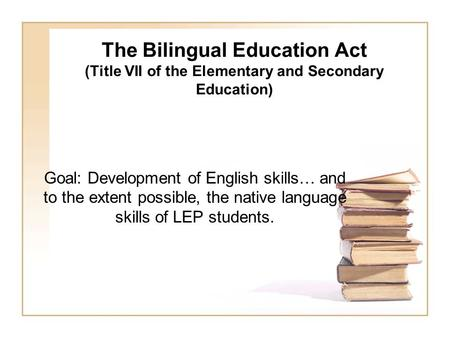 The Bilingual Education Act (Title VII of the Elementary and Secondary Education) Goal: Development of English skills… and to the extent possible, the.
