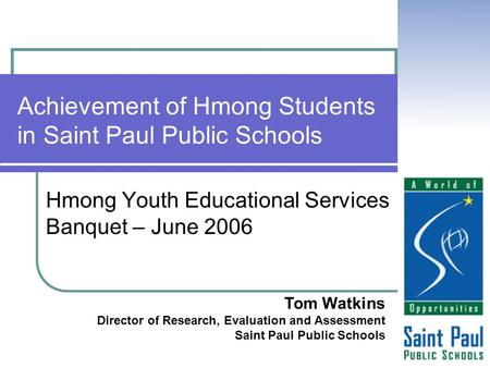 Achievement of Hmong Students in Saint Paul Public Schools Hmong Youth Educational Services Banquet – June 2006 Tom Watkins Director of Research, Evaluation.