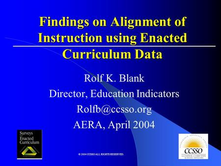 © 2004 CCSSO ALL RIGHTS RESERVED. Findings on Alignment of Instruction using Enacted Curriculum Data Rolf K. Blank Director, Education Indicators