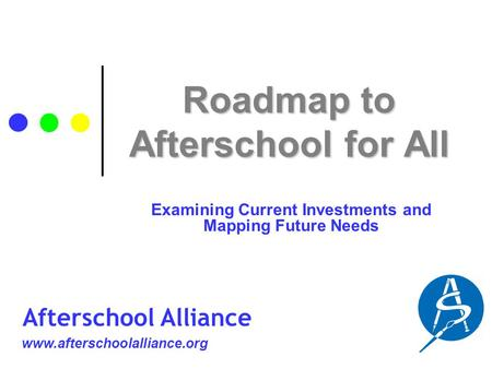 Roadmap to Afterschool <strong>for</strong> All Examining Current Investments and Mapping Future Needs www.afterschoolalliance.org Afterschool Alliance.