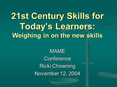 21st Century Skills for Today's Learners: Weighing in on the new skills MAMEConference Ricki Chowning November 12, 2004.