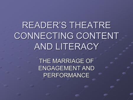 READER'S THEATRE CONNECTING CONTENT AND LITERACY THE MARRIAGE OF ENGAGEMENT AND PERFORMANCE.